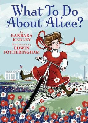 What to Do about Alice? (Alice Roosevelt) by Barbara Kerley and Edwin Fotheringham (illus)| IndieBound