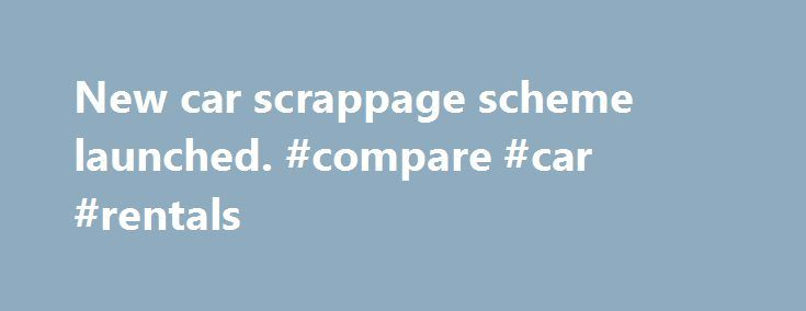 New car scrappage scheme launched. #compare #car #rentals http://car.remmont.com/new-car-scrappage-scheme-launched-compare-car-rentals/  #car scrappage scheme # New car scrappage scheme launched The government today launched the car scrappage scheme announced in last month's budget whereby 3,000 old cars can be scrapped and their owners entitled for a subsidy of up to 2,000 of the value of their new Euro V car. The scheme, which opens today with […]The post New car scrappage scheme launched…