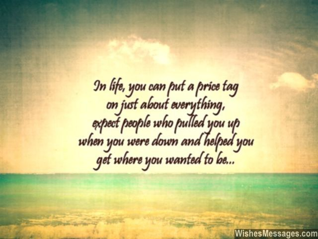 In life, you can put a price tag on just about everything, expect people who pulled you up when you were down and helped you get where you wanted to be... via WishesMessages.com