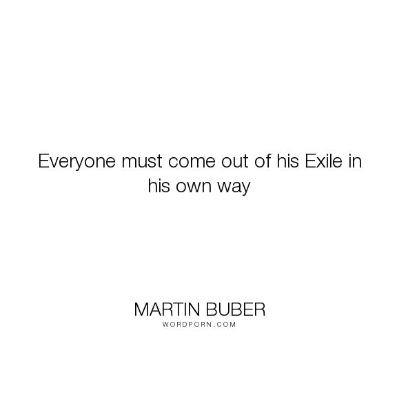 "Martin Buber - ""Everyone must come out of his Exile in his own way"". religion, man, exile"