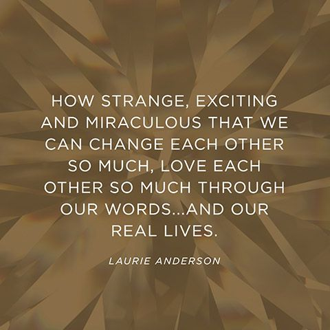 """""""How strange, exciting and miraculous that we can change each other so much, love each other so much through our words...and our real lives."""" — Laurie Anderson"""