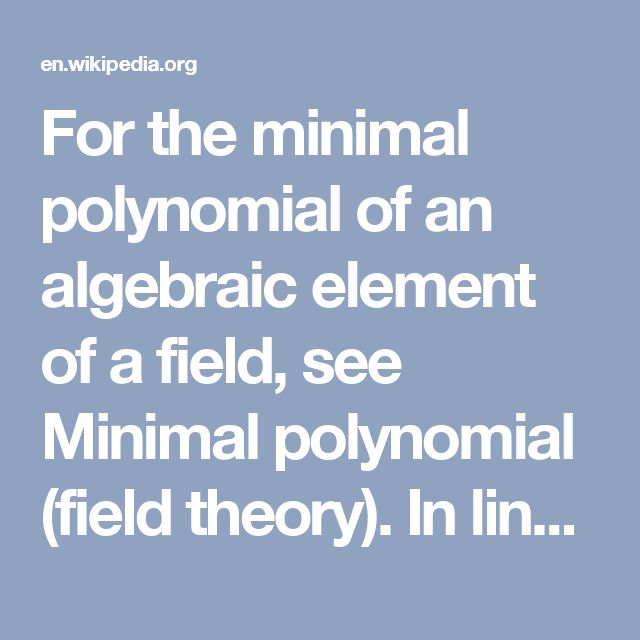 For the minimal polynomial of an algebraic element of a field, see Minimal polynomial (field theory).  In linear algebra, the minimal polynomial μA of an n × n matrix A over a field F is the monic polynomial P over F of least degree such that P(A) = 0. Any other polynomial Q with Q(A) = 0 is a (polynomial) multiple of μA.  The following three statements are equivalent:      λ is a root of μA,     λ is a root of the characteristic polynomial χA of A,     λ is an eigenvalue of matrix A.  The…