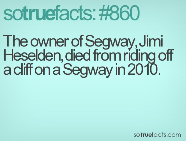 The owner of Segway, Jimi Heselden, died from riding off a cliff on a Segway in 2010.  #weird #facts #fact #sotruefacts