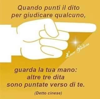 Quando punti il dito per giudicare qualcuno, guarda la tua mano: altre tre dita sono puntate verso di te. (Proverbio cinese)
