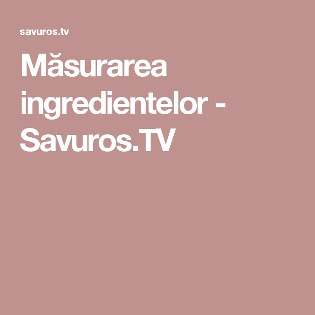 Măsurarea ingredientelor - Savuros.TV