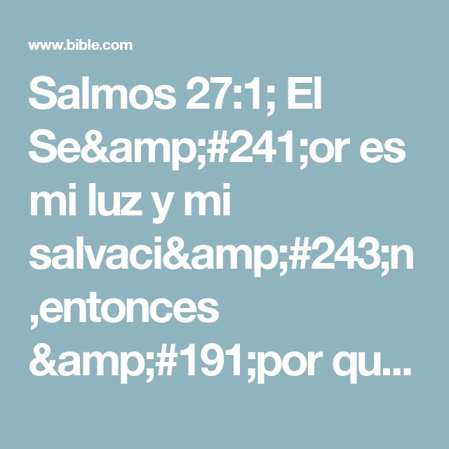 Salmos 27:1; El Señor es mi luz y mi salvación,entonces ¿por qué habría de temer?El Señor es mi fortaleza y me protege del peligro,entonces ¿por qué habría de temblar?