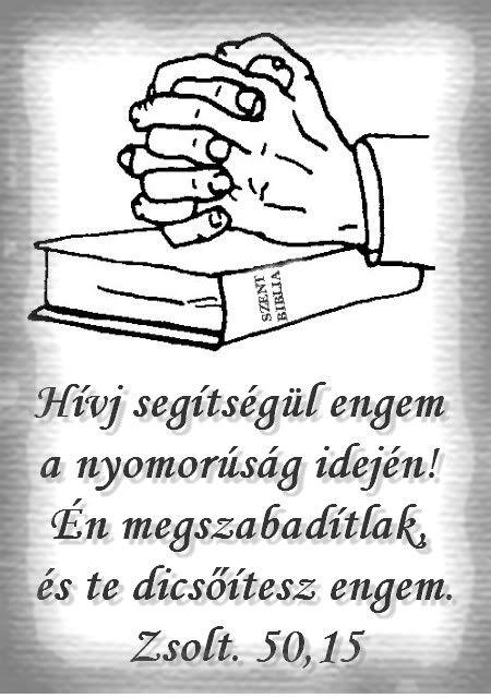 """""""És hívj segítségül engem a nyomorúság idején, én megszabadítlak téged és te dicsőítesz engem.""""  (Zsolt. 50.15)"""