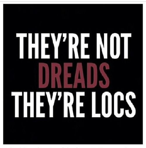 """""""They're not dreads, they're locs""""  Why? Because there is nothing dreadful about locs."""