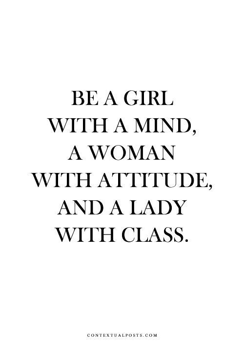 Be a girl with a mind, a woman with attitude, and a lady with class.