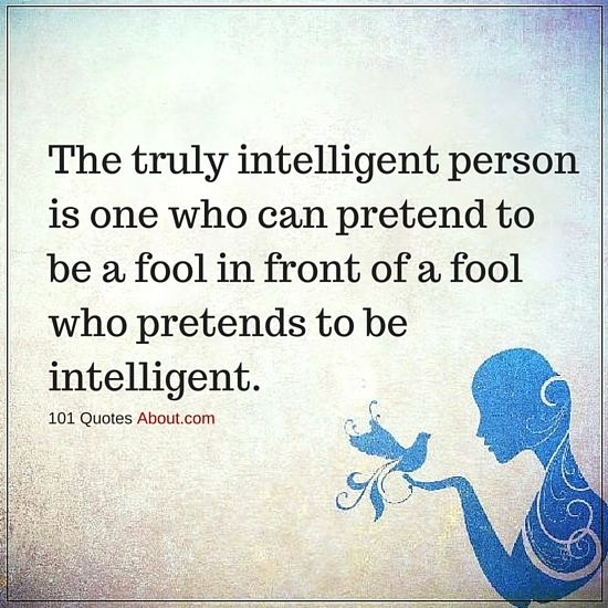 The truly intelligent person is one who can pretend to be a fool - Intelligent Quotes