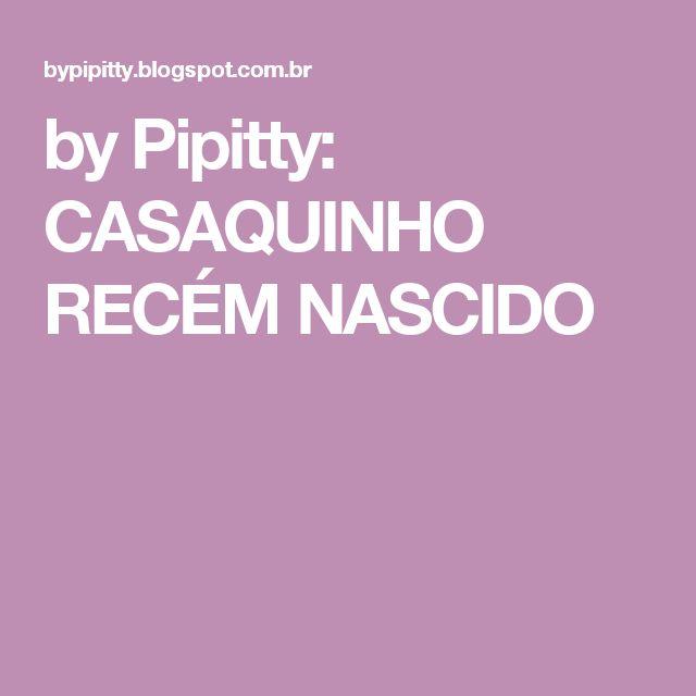by Pipitty: CASAQUINHO RECÉM NASCIDO