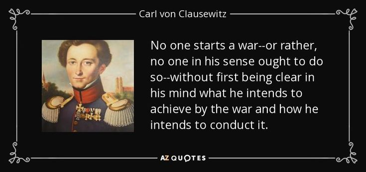 No one starts a war--or rather, no one in his sense ought to do so--without first being clear in his mind what he intends to achieve by the war and how he intends to conduct it. - Carl von Clausewitz