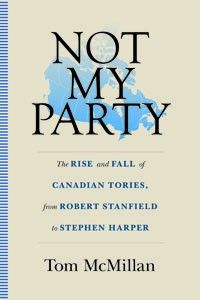 Not My Party: The Rise and Fall of Canadian Tories, from Robert Stanfield to Stephen Harper
