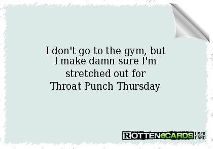 I don't go to the gym, but I make damn sure I'm stretched out for Throat Punch Thursday