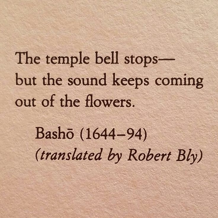 The temple bell stops-- / but the sound keeps coming out of the flowers - Basho, epigraph to Mary Oliver's A Poetry Handbook (New York: Houghton Mifflin Harcourt, 1994)