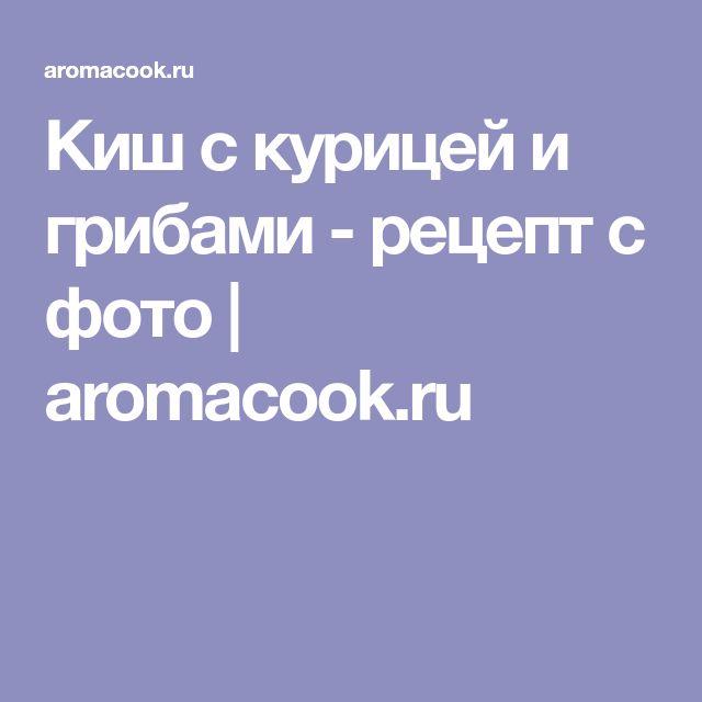 Киш с курицей и грибами - рецепт с фото | aromacook.ru