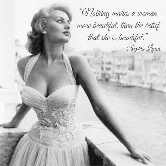"""""""Nothing makes a woman more beautiful than the belief she is beautiful."""" - Sophia Loren"""