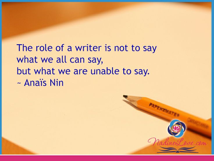 The role of a writer is not to say what we all can say, but what we are unable to say.  ~Anaïs Nin www.NadineLove.com