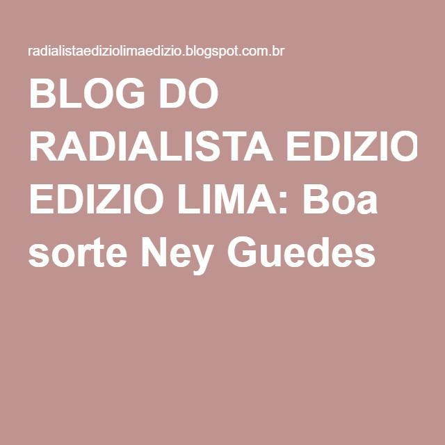 BLOG DO RADIALISTA EDIZIO LIMA: Boa sorte Ney Guedes !