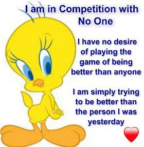 That's me. I think people and the world would get rid of many problems if people would be in competition with self rather than others and would only be helping others if needed, or be friends to others instead of all of this that is going on in the world now.