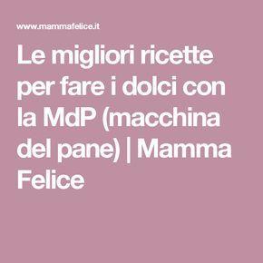 Le migliori ricette per fare i dolci con la MdP (macchina del pane) | Mamma Felice