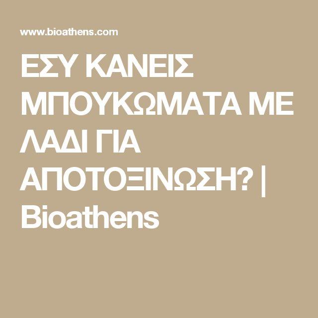 ΕΣΥ ΚΑΝΕΙΣ ΜΠΟΥΚΩΜΑΤΑ ΜΕ ΛΑΔΙ ΓΙΑ ΑΠΟΤΟΞΙΝΩΣΗ? | Bioathens