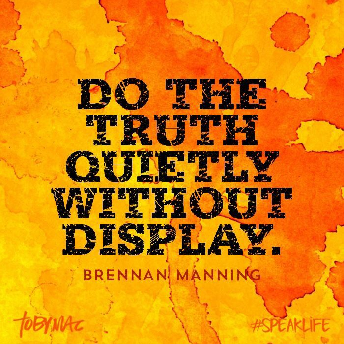 Brennan Manning. No need to put on a show. God knows if your helping people for the right reasons or not. And usually those good deeds aren't in the spotlight. But that's not why you do them anyways.