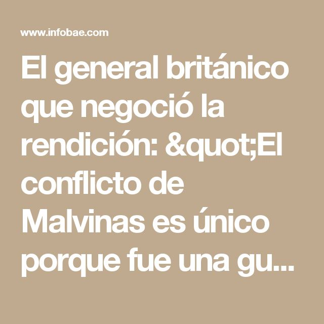 """El general británico que negoció la rendición: """"El conflicto de Malvinas es único porque fue una guerra sin odio"""" - Infobae"""