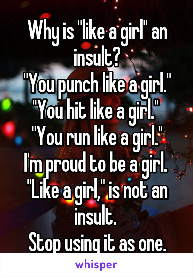 "TheBahamianPrincess♚ Why is ""like a girl"" an insult? ""You punch like a girl."" ""You hit like a girl."" ""You run like a girl."" I'm proud to be a girl. ""Like a girl,"" is not an insult. Stop using it as one."