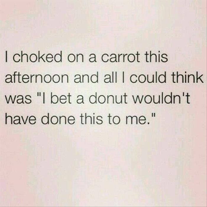 """I choked on a carrot this afternoon and all I could think was """"I bet a donut wouldn't have done this to me."""""""