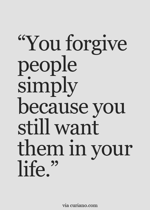 You forgive people simply because you still want them in your life.