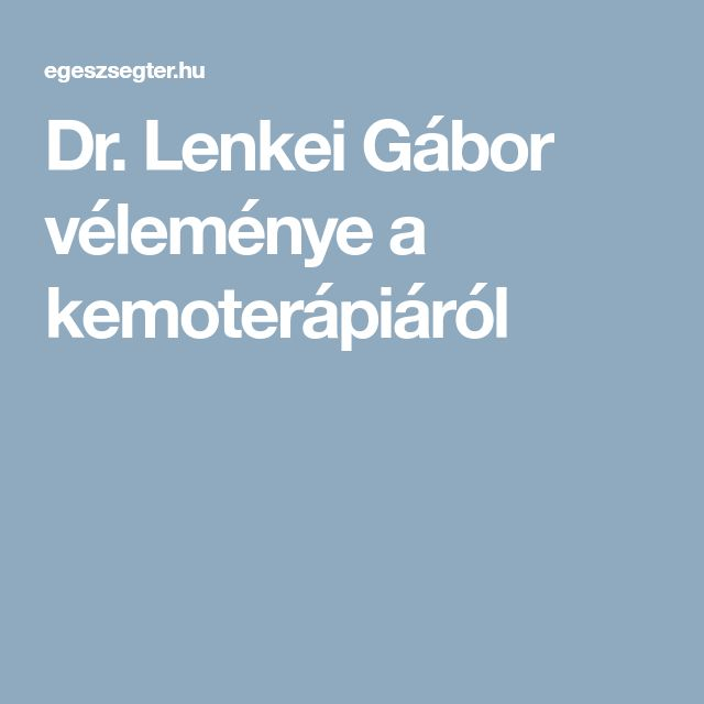 Dr. Lenkei Gábor véleménye a kemoterápiáról