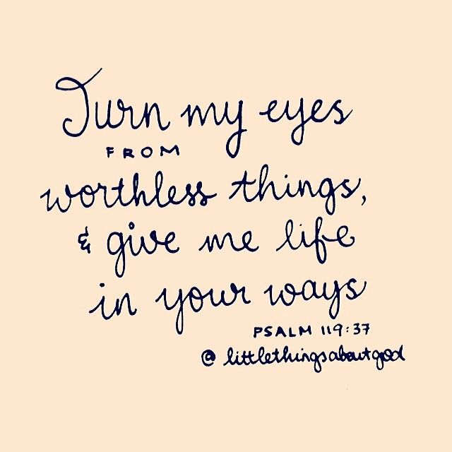 (Psalm 119:37) Turn my eyes away from worthless things; preserve my life according to your word.