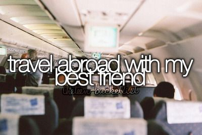 Travel abroad with my best friend.