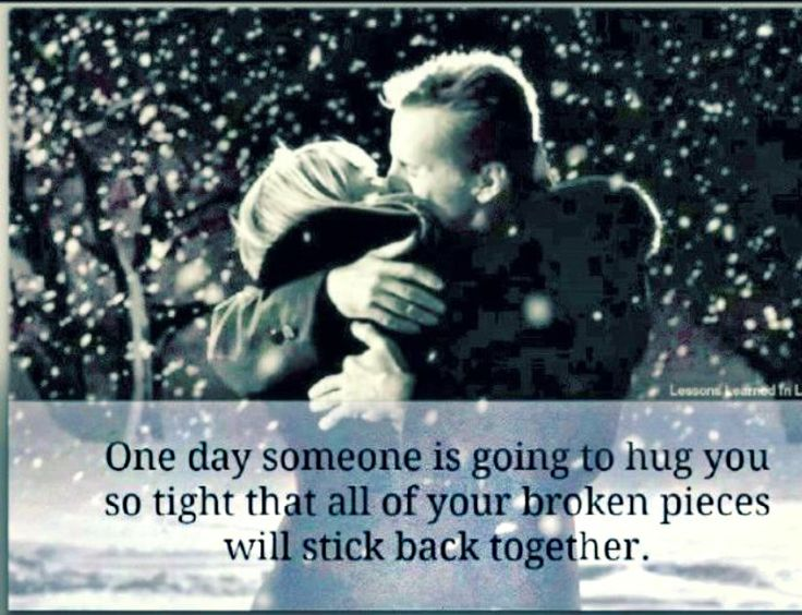 One Day Someone Will Hug You So Tight The Pieces Will Go Back