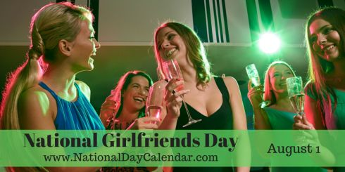 National Girlfriends Day - August 1 Have a wonderful day Sisters. ~ DeAnna S.