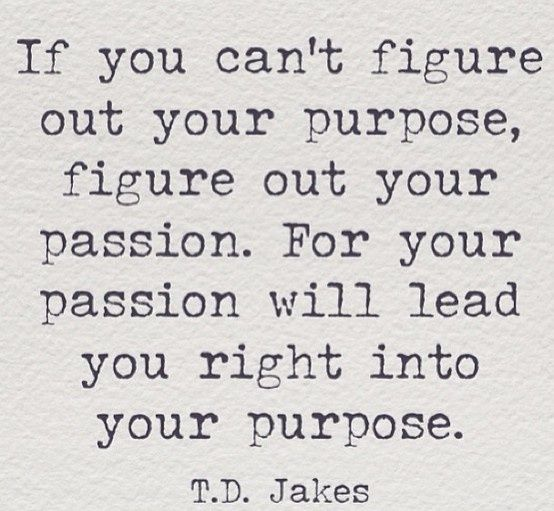 If you can't figure out your purpose, figure out your passion. For you passion will lead you right into your purpose. - T.D. Jakes