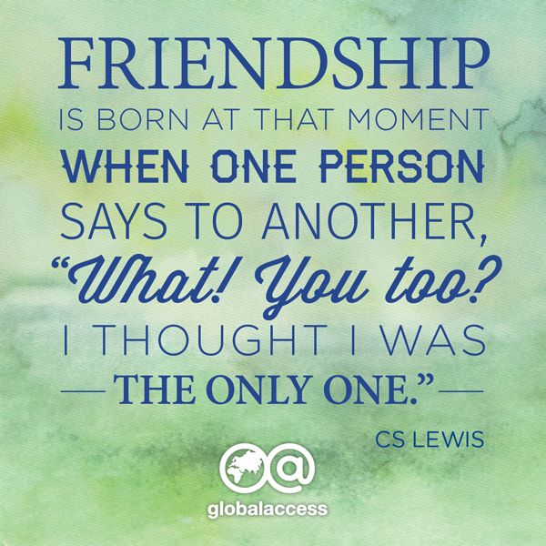 """""""Friendship is born at the moment when one person says to another, 'What! You too? I thought I was the only one."""" —CS Lewis"""