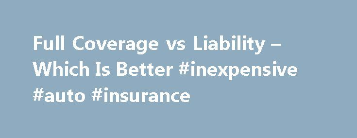Full Coverage vs Liability – Which Is Better #inexpensive #auto #insurance http://nef2.com/full-coverage-vs-liability-which-is-better-inexpensive-auto-insurance/  #full coverage auto insurance # Full Coverage vs Liability – Which Is Better At the opposite ends of the car insurance spectrum are full coverage and liability only. In reality, there are many steps in between these polar opposites and there are even multiple levels of full coverage and liability only. However, car insurance can...