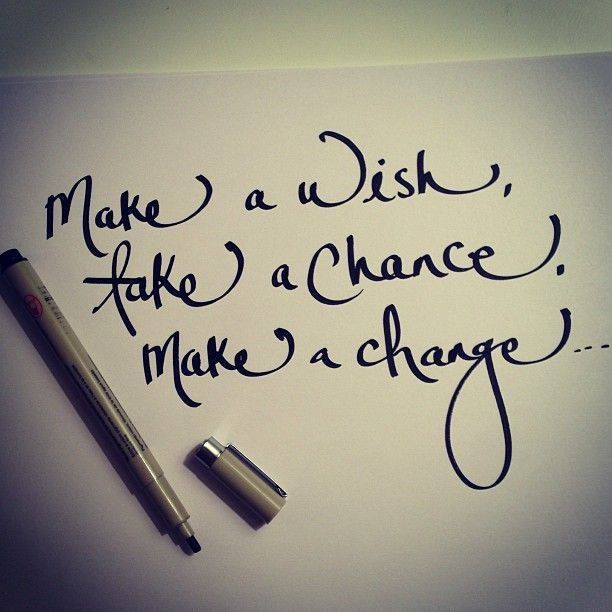 I made a wish,I am about to take a chance, and the change is coming :)