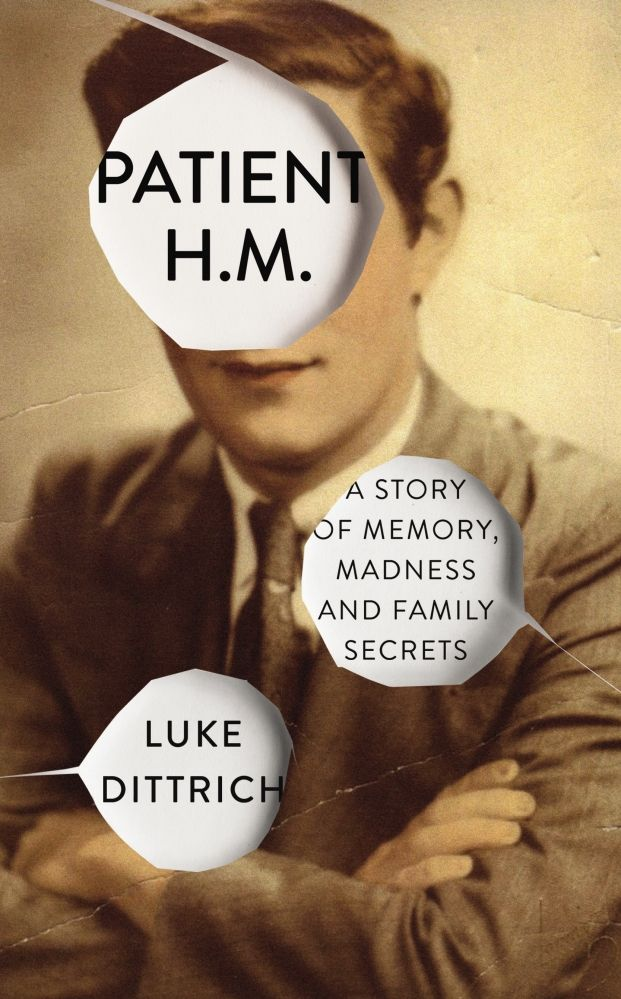 Patient H.M., A Story of Memory, Madness and Family Secrets by Luke Dittrich
