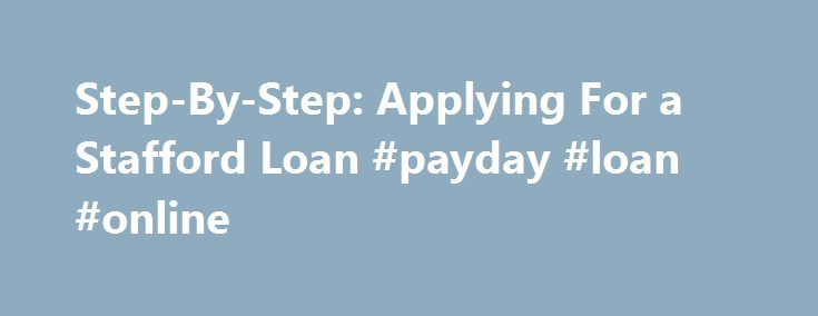Step-By-Step: Applying For a Stafford Loan #payday #loan #online http://loan-credit.remmont.com/step-by-step-applying-for-a-stafford-loan-payday-loan-online/  #stafford loan # Step-By-Step: Applying For a Stafford Loan Please Note, for priority processing in order to meet the semester due dates for tuition bills, ALL loan materials must be received by the following dates: Summer Semester: April 30 2. Complete the appropriate Federal Direct Stafford Loan Application: (PLEASE NOTE: you must…
