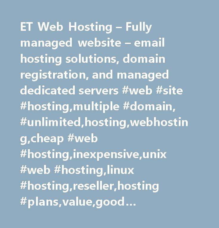 ET Web Hosting – Fully managed website – email hosting solutions, domain registration, and managed dedicated servers #web #site #hosting,multiple #domain, #unlimited,hosting,webhosting,cheap #web #hosting,inexpensive,unix #web #hosting,linux #hosting,reseller,hosting #plans,value,good #support,service,cpanel,features,unlimited #domains,frontpage #hosting,guarantee,virtual #domains,ssi,ftp,mail #forwarding,pop #accounts,unlimited #pop3 #accounts,unlimited #email,autoresponders,anonymous…