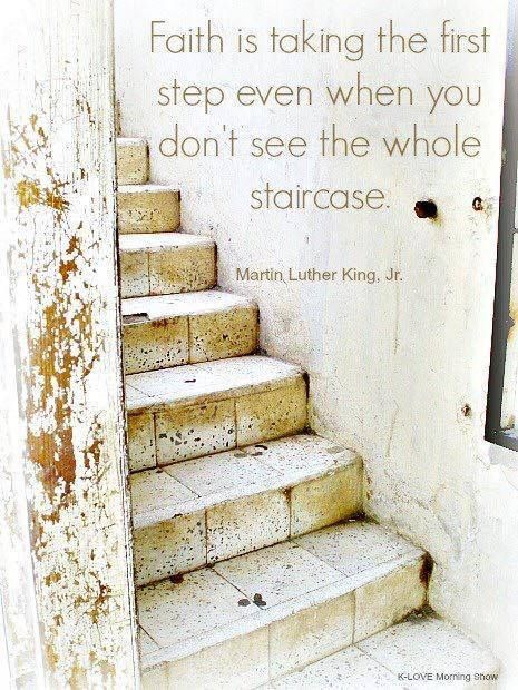 Faith is taking the first step even when you don't see the whole staircase https://www.facebook.com/TrustintheLord356/photos/1254108221309941