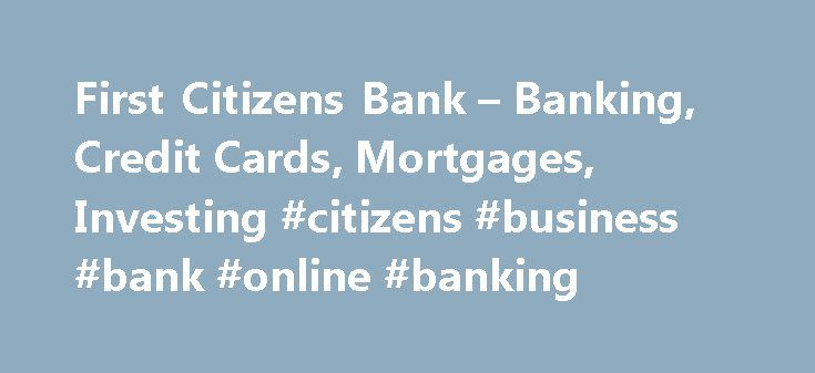 First Citizens Bank – Banking, Credit Cards, Mortgages, Investing #citizens #business #bank #online #banking http://atlanta.remmont.com/first-citizens-bank-banking-credit-cards-mortgages-investing-citizens-business-bank-online-banking/  # JavaScript is required for this site to function properly. Find instructions for how to enable JavaScript here. Thank you for your inquiry. A First Citizens Representative will contact you shortly. An error occurred while sending your request. Please try…