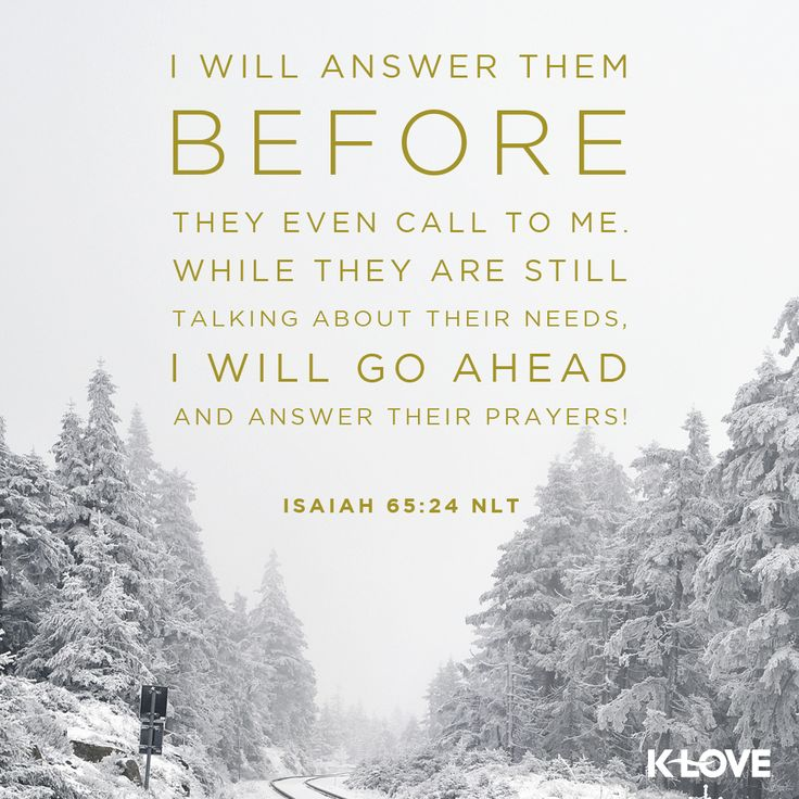 K-LOVE's Verse of the Day. I will answer them before they even call to me. While they are still talking about their needs, I will go ahead and answer their prayers! Isaiah 65:24 NLT