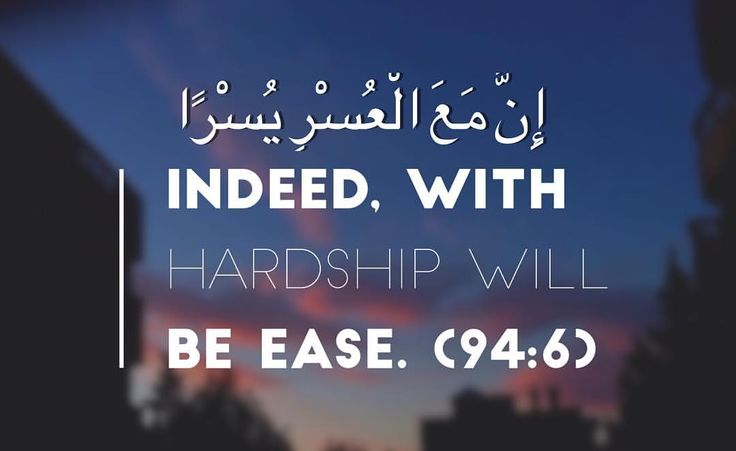 Indeed, with hardship will be ease. (94:6)