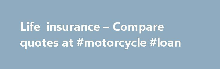 Life insurance – Compare quotes at #motorcycle #loan http://nef2.com/life-insurance-compare-quotes-at-motorcycle-loan/  #life insurance # Getting started Decide on the type of life insurance you need Pays out if you die during the policy term Age range: 18-82 years Maximum term: 40 years Minimum term: 5 years Information displayed is for guidance only and it may vary from provider to provider, so always check the policy documents....