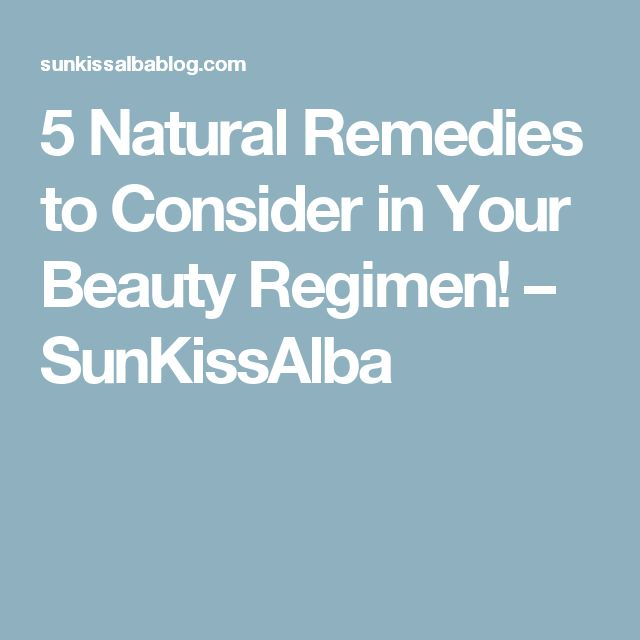 5 Natural Remedies to Consider in Your Beauty Regimen! – SunKissAlba
