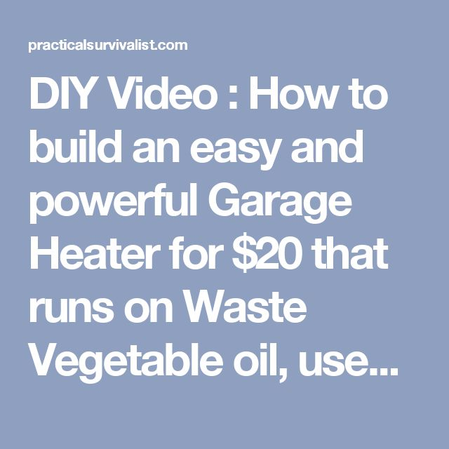 DIY Video : How to build an easy and powerful Garage Heater for $20 that runs on Waste Vegetable oil, used engine/motor oil or any other oil - Practical Survivalist